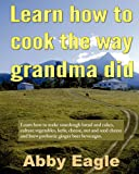 Learn How to Cook the Way Grandma Did, Abby Eagle, 0980419115