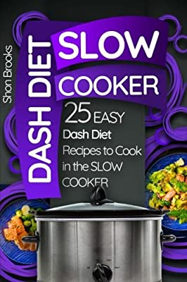 Dash Diet Slow Cooker: 25 Easy Dash Diet Recipes to Cook in the Slow Cooker (Crock Pot)