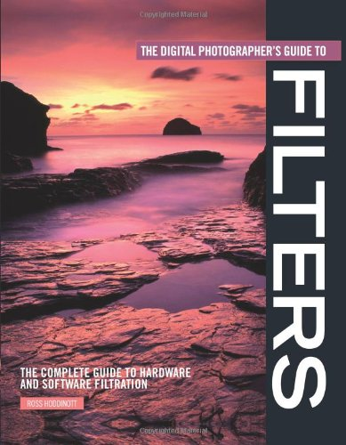 Read Online The Digital Photographer's Guide to Filters: The Complete Guide to Hardware and Software Filtration pdf