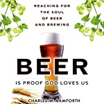 Beer is Proof that God Loves Us: Reaching for the Soul of Beer and Brewing | Charles W. Bamforth