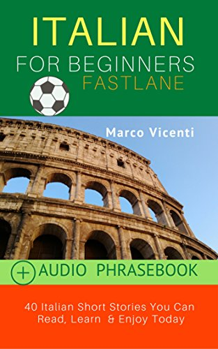 Italian: Beginners Fastlane: Italian Short Stories You Can  Read, Learn  & Enjoy Today! Includes Digital PHRASEBOOK with Audio (Italian Reading and Comprehension Practice Vol. 1) (Italian Edition)