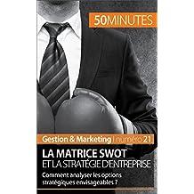 La matrice SWOT et la stratégie d'entreprise: Comment analyser les options stratégiques envisageables ? (Gestion & Marketing t. 21) (French Edition)