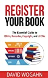 Register Your Book: The Essential Guide to ISBNs, Barcodes, Copyright, and LCCNs