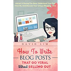 Blogging: How To Write Blog Posts That Go Viral Without Selling Out: Attract A Raving Fan Base, Understand Your First Viral Hit, And Discover Your Unique Blogging Voice