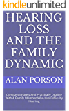 HEARING LOSS AND THE FAMILY DYNAMIC: Compassionately And Practically Dealing With A Family Member Who Has Difficulty Hearing