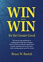 Win-win For The Greater Good: Creating Partnerships That Will Ignite Your For-profit Or Nonprofit Organization's Revenue, Reputation And Social Impact While Creating A Greater Good For Society