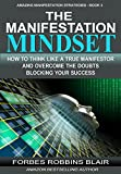 The Manifestation Mindset: How to Think Like A True Manifestor and Overcome the Doubts Blocking Your Success (Amazing Manifestation Strategies Book 3)