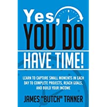 Yes, You Do Have Time!: Learn to Capture the Small Moments in Each Day to Complete Projects, Reach Goals, and Build Income