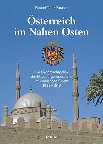 Österreich im Nahen Osten: Die Großmachtpolitik der Habsburgermonarchie im Arabischen Orient 1633-1918