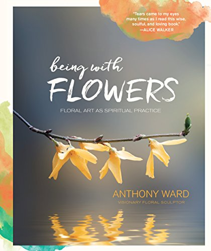 Being with Flowers: Floral Art as Spiritual Practice - Meditations on Conscious Flower Arranging to Inspire Peace, Beauty and the Everyday Sacred ()