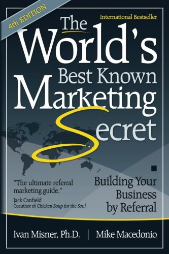 The World's Best Known Marketing Secret: Building Your Business By Referral