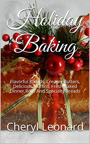 Holiday Baking: Flavorful Breads, Creamy Butters, Delicious Muffins, Fresh Baked Dinner Rolls And Specialty Breads by [Leonard, Cheryl]