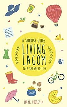 Living Lagom: A Swedish Guide to a Balanced Life by [Thoresen, Maya]