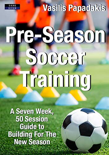 Pre-Season Soccer Training: A Seven Week, 50 Session Guide to Building For The New Season ()