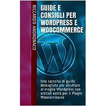 Guide e Consigli per Wordpress e WooCommerce: Una raccolta di guide dettagliate per sfruttare al meglio Wordpress con articoli extra per il Plugin Woocommerce (Italian Edition)