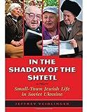 In the Shadow of the Shtetl : Small-Town Jewish Life in Soviet Ukraine, Veidlinger, Jeffrey, 0253011515