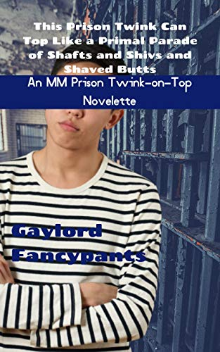 (This Prison Twink Can Top Like a Primal Parade of Shafts and Shivs and Shaved Butts: An MM Prison Twink-on-Top Novelette (Convicts Create a Milieu of Manlust ... Cells Like Irreverent Radiators Book 3))