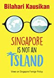 SINGAPORE IS NOT AN ISLAND Views on Singapore Foreign Policy