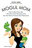 Mogul Mom - How to Quit Your Job, Start Your Own Business, and Join the Work-at-Home Mom Revolution (Mogul Mom Work-at-Home Book Series)