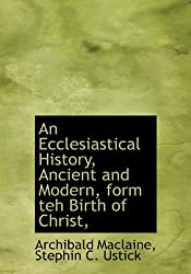 An Ecclesiastical History, Ancient and Modern, form teh Birth of Christ,