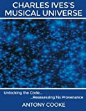 img - for Charles Ives's Musical Universe: Unlocking the Code. Reassessing his Provenance book / textbook / text book