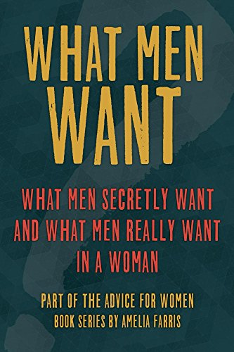 What Men Want: What Men Secretly Want and What Men Really Want In a Woman (Advice For Women Book 3)