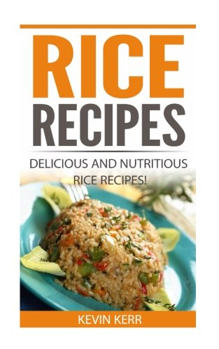 Rice Recipes: Delicious and Nutritious Rice Recipes! (Vegan Rice Recipes)