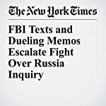 FBI Texts and Dueling Memos Escalate Fight Over Russia Inquiry | Charlie Savage,Nicholas Fandos,and Adam Goldman