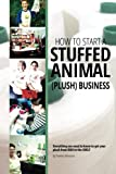 img - for How to Start a Stuffed Animal (Plush) Business: Everything You Need to Know to Get Your Plush from Idea to The Shelf book / textbook / text book