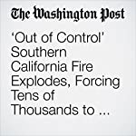 'Out of Control' Southern California Fire Explodes, Forcing Tens of Thousands to Flee | Mark Berman,Travis M. Andrews,J. Freedom du Lac