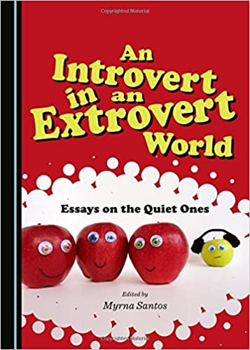 an introvert in an extrovert world essays on the quiet ones  an introvert in an extrovert world essays on the quiet ones myrna santos 9781443870665 amazon com books