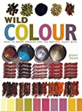 Wild Colour: How to Grow, Prepare and Use Natural Plant Dyes
