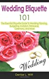Wedding Etiquette 101: the Essential Etiquette Guide to Wedding Planning, Budgeting, Invitation, Rehearsal, Ceremony, and More, Denise L. Witt, 1499387733