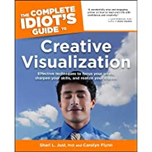 The Complete Idiot's Guide to Creative Visualization: Effective Techniques to Focus Your Goals, Sharpen Your Skills, and Realize Your Visions