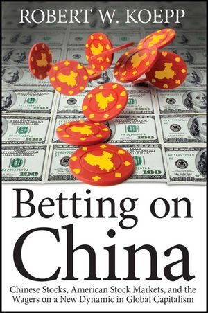 Betting on China: Chinese Stocks, American Stock Markets, and the Wagers on a New Dynamic in Global Capitalism by Robert W. Koepp (2012-06-13)