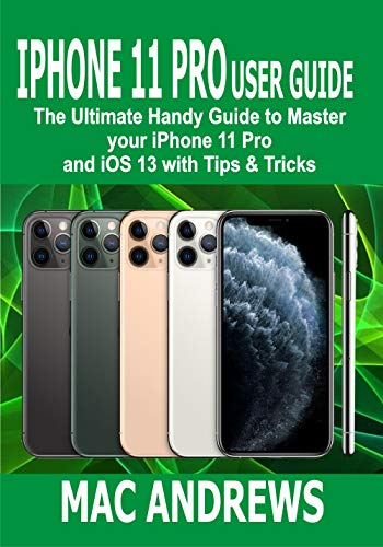 IPHONE 11 PRO USER GUIDE : The Ultimate Handy Guide to Master Your iPhone 11 Pro and iOS 13 With Tips and Tricks