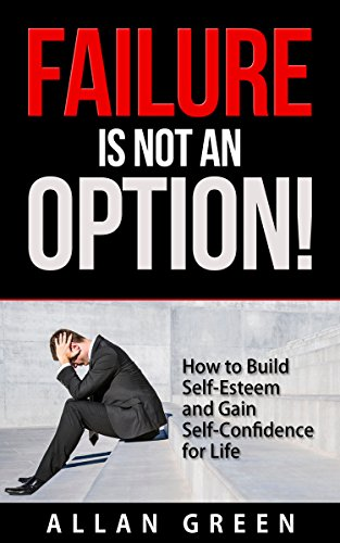 Failure is Not an Option! - How to Build Self-Esteem and Gain Self-Confidence for Life: Low Self Esteem, Strategic Thinking, Six Pillars of Self Esteem, Self Esteem for Women, Self Esteem for Men