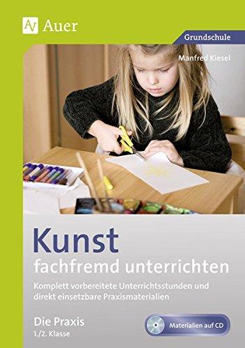 Kunst fachfremd unterrichten, Die Praxis 1-2: Komplett vorbereitete Unterrichtsstunden und direkt einsetzbare Praxismaterialien (1. und 2. Klasse)