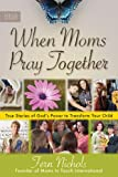 : When Moms Pray Together: True Stories of God's Power to Transform Your Child
