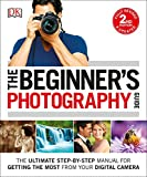 The Beginner's Photography Guide: The Ultimate Step-by-Step Manual for Getting the Most from