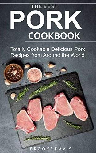 THE BEST PORK COOKBOOK: Totally Cookable Delicious Recipes from Around the World