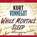 While Mortals Sleep: Unpublished Short Fiction Audiobook by Kurt Vonnegut Narrated by Norman Dietz