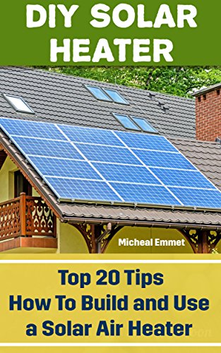 DIY Solar Heater: Top 20 Tips How To Build and Use a Solar Air Heater: (Power Generation) by [Emmet, Micheal]