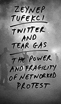 Twitter and Tear Gas: The Power and Fragility of Networked Protest by [Tufekci, Zeynep]