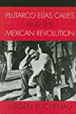 Plutarco Elías Calles and the Mexican Revolution, Jürgen Buchenau, 074253748X
