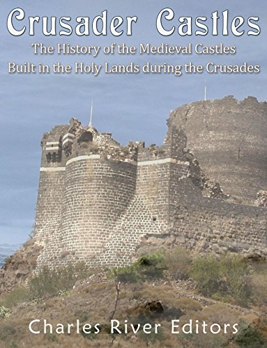 Crusader Castles: The History of the Medieval Castles Built in the Holy Lands during the Crusades