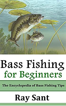 Bass Fishing for Beginners: The Encyclopedia of Bass ...