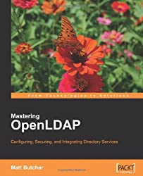 Mastering OpenLDAP: Configuring, Securing and Integrating Directory Services: Install, Configure, Build, and Integrate Secure Directory Services with OpenLDAP server in a networked environment