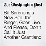 Bill Simmons's New Site, the Ringer, Goes Live. And Please, Don't Call It Just Another Grantland | Geoff Edgers