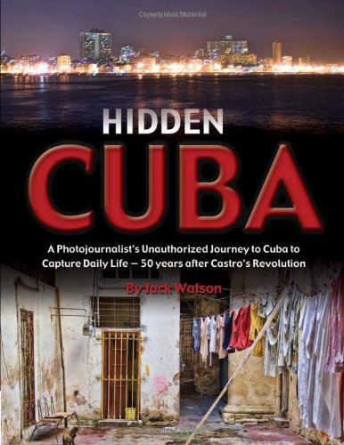 Download Hidden Cuba: A Photojournalist's Unauthorized Journey to Cuba to Capture Daily Life: 50 Years After Castro's Revolution pdf